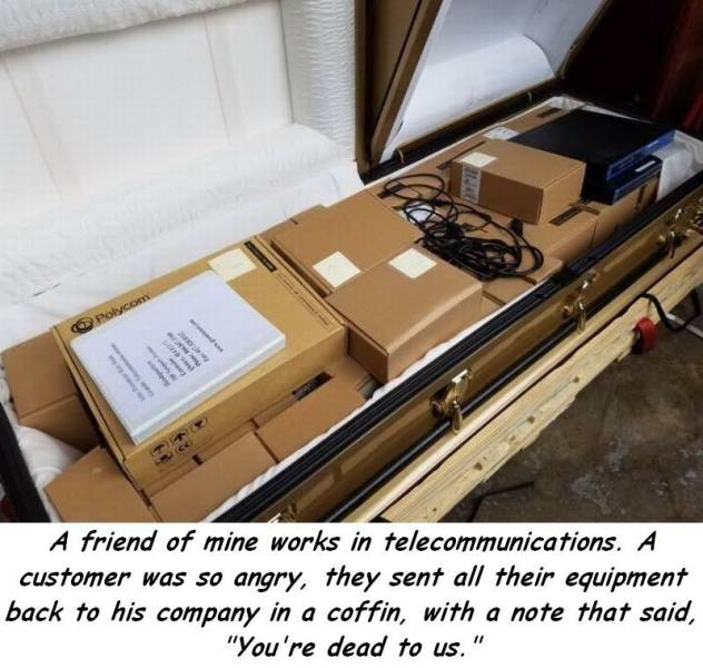 22 - Company sent back all their telecommunication equipment in a coffin with note saying you are  dead to us.