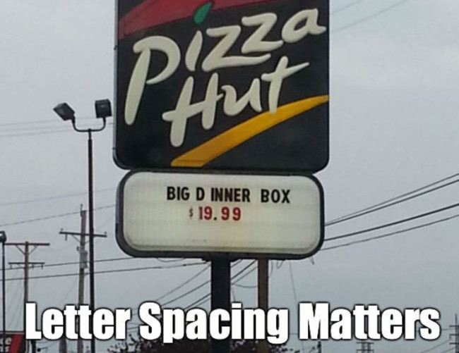 21 - Pizza hot makes an error in their spacing on their sign and now it looks like they offering you a D.