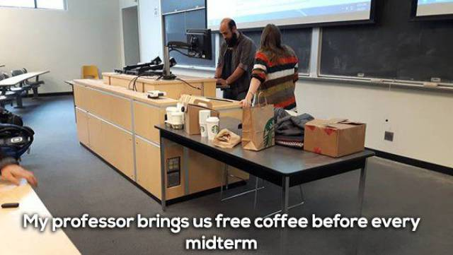 16 - Cool pic of an awesome professor who brings fresh coffee before every mid-term.