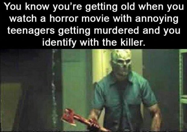 30 - Meme about how you know you are getting old when a horror movie killer is slaying teenagers and you sort of relate to him.