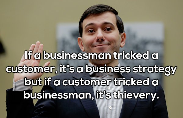 4 - Shower thought about how if a business man tricked a customer, it is a business strategy, but if a customer tricked a businessman, it is thievery.