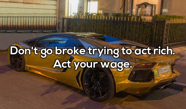 7 - Shower thought about how going broke trying to act rich by not acting your wage.