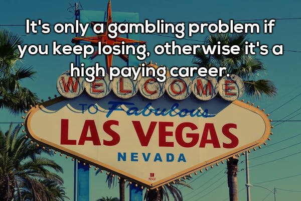 9 - Shower thought about how it is only a gambling problem if you keep losing