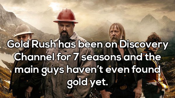 11 - Shower thought about how Gold Rush has been on for 7 seasons and main guy's haven't found gold yet.