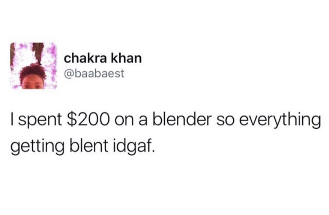 9 - Meme about spending $200 for blender and then blending everything.