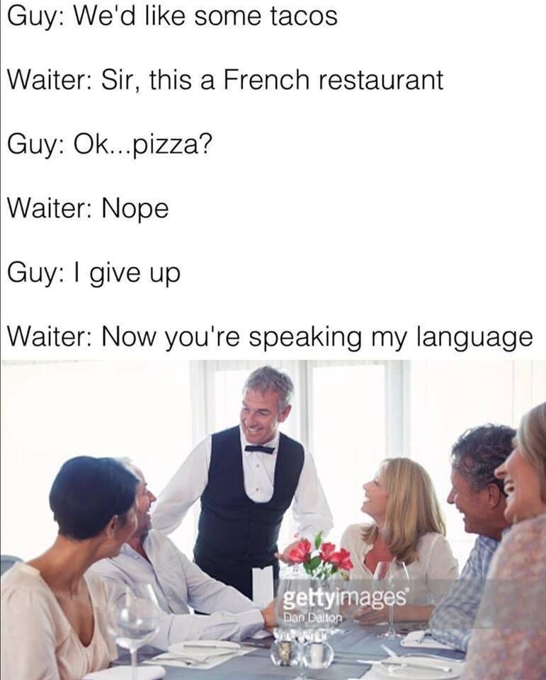 19 - Meme of having a French Waiter and he understands I Give Up but not much else.