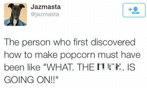 32 - Tweet about how that first person making popcorn must have felt.
