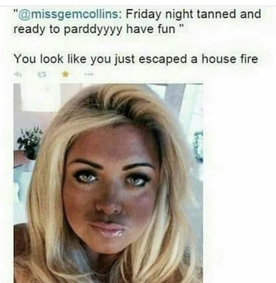 8 - Funny picture of a woman who is tanned and ready to party and someone comments she looks like she escaped a house fire.