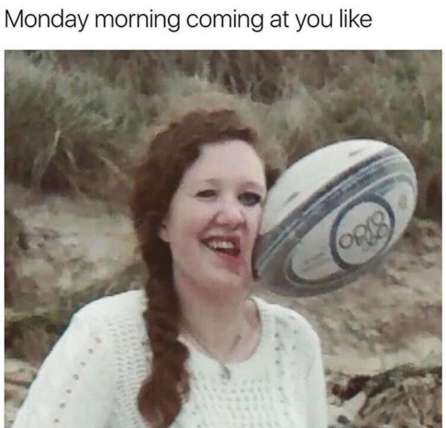 24 - Monday morning meme of a girl getting hit in the face with a rugby ball.