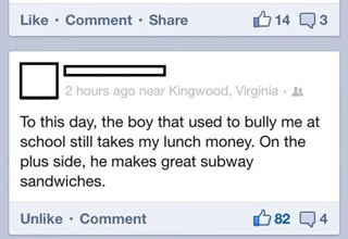 to this day the boy that used to bully me at school still takes my lunch money, he makes a great subway sandwich