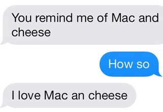 over texts: You remind me of mac and cheese. How so? I love mac and cheese.
