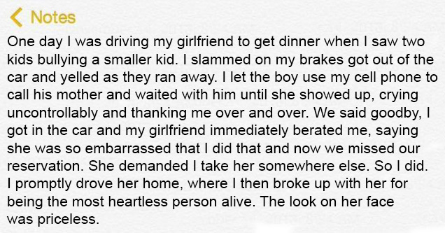 One day I was driving my girlfriend to get dinner when I saw two kids bullying a smaller kid. I slammed on my brakes got out of the car and yelled as they ran away. I let the boy use my cell phone to call his mother and waited with him until she showed up