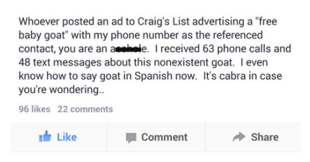 Whoever posted an ad to Craig's List advertising a 'free baby goat' with my phone number as the referenced contact, you are an I received 63 phone calls and 48 text messages about this nonexistent goat. I even know how to say goat in Spanish now. It's cab