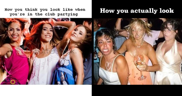Pictured on left: Hot girls partying. Text: What you think you look like when you're at the club partying. Pictured on right side: ugly girls partying. Text: How you actually look
