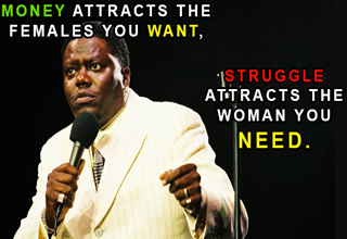 Bernie Mac saying: Money attracts the females you want, struggle attracts the woman you need.