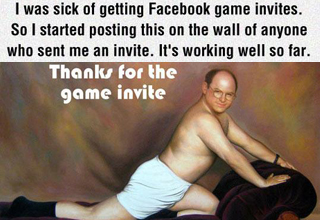 Text: I was sick of getting Facebook game invites. So I started posting this on the wall of anyone who sent me an invite. It's working well so far. Pic: George Costanza in underwear on couch. te