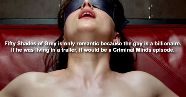 Fifty Shades of Grey is only romantic because the guy is a billionaire. If he was living in a trailer, it would be a Criminal Minds episode.