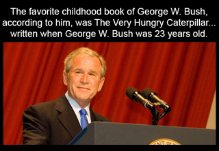 The favorite childhood book of George W. Bush, according to him, was The Very Hungry Caterpillar... written when George W. Bush was 2