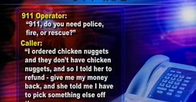 911 Operator: '911, do you need police, fire, or rescue?' Caller: 'I ordered chicken nuggets and they don't have chicken nuggets, and so I told her to refund - give me my money back, and she told me I have to pick something else off