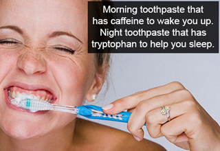 Morning toothpaste that has caffeine to wake you up. Night toothpaste that has tryptophan to help you sleep.