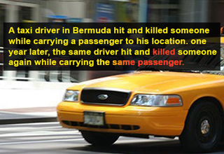 A taxi driver in Bermuda hit and killed someone while carrying a passenger to his location. one year later, the same driver hit and killed someone again while carrying the same passenger.