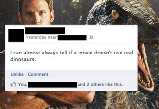 i can almost always tell if a movie doesnt use real dinosaurs