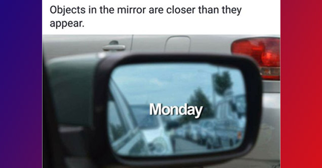 objects are closer than they appear MONDAY