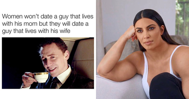 a man drinking tea with text that reads a woman won't date a man who lives with parents but will date a man who lives with his wife and a photoshopped version of kim kardashian making her look very muscular