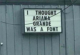 A sign that says I thought Ariana Grande was a font