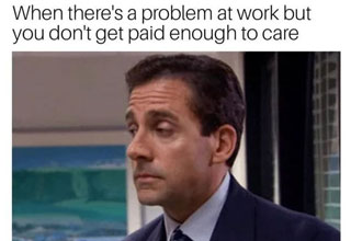 meme of michael scott from the office played by steve carell with the text 'when there's a problem at work but you don't get paid enough to care'