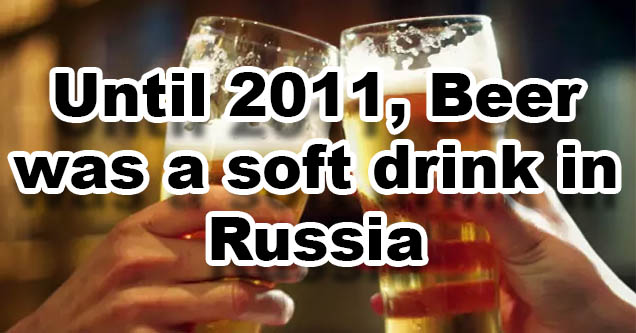 Beer was a soft drink in Russia till 2011.