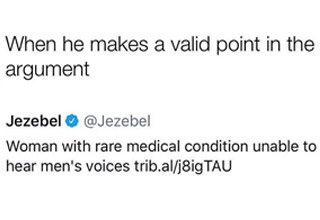 a tweet from jezebel about a woman who's medical condition doesn't allow her to hear mens voices and a meme that says when he makes a valid point in the argument