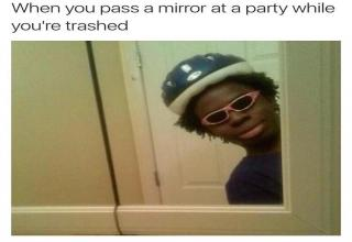 when you pass a mirror at a party while you are trashed