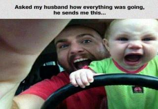 Text: Asked my husband how everything was going, he sends me this... Pictured: Baby holding steering wheel. Both baby and father are screaming.