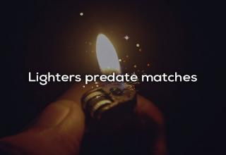 a hand holding a lit lighter with text that says lighters predate matches