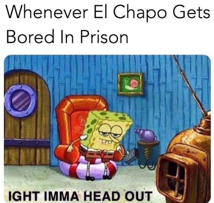 Meme - Whenever El Chapo Gets Bored In Prison Ight Imma Head Out