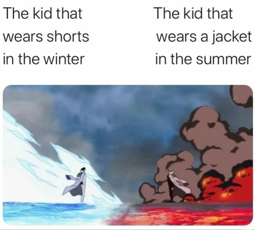 The kid that wears shorts in the winter The kid that wears a jacket in the summer