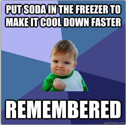 Great feeling when you forget, then remember before the can or bottle explodes! (Yes!)