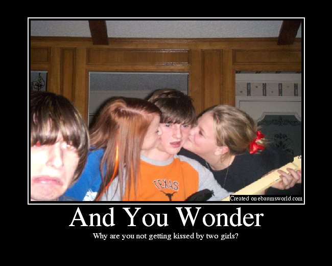 Why are you not getting kissed by two girls?