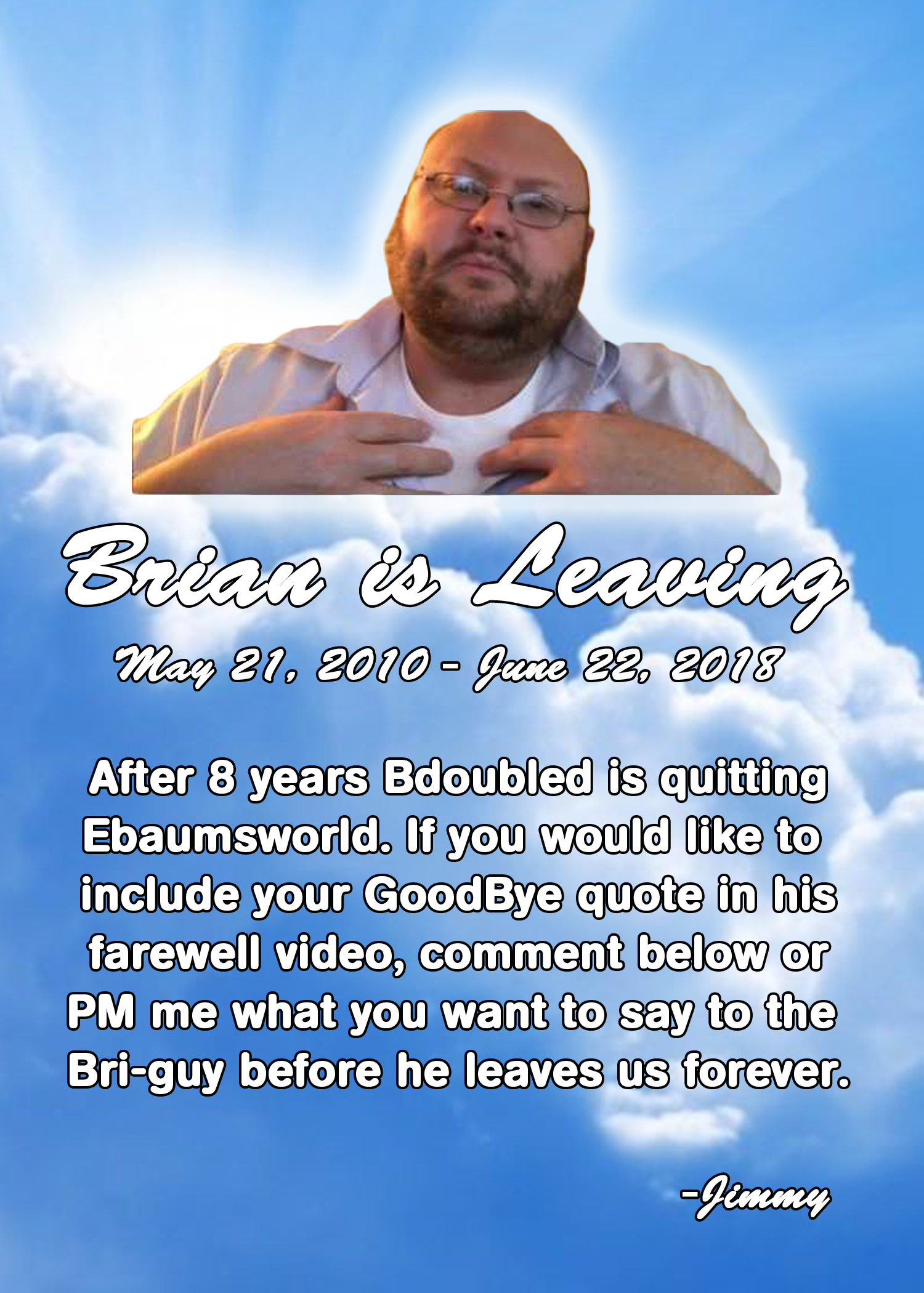 It's been a long run, bud. Anyone who wants to wish him goodbye, PM me or comment and i'll put you in the Farewell video