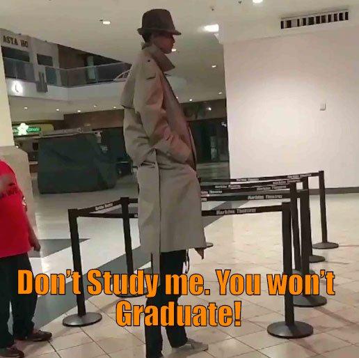 Don't Study me. You won't Graduate!