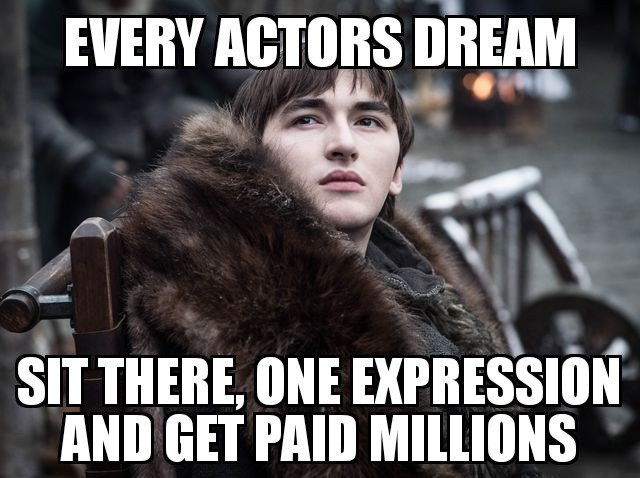 Bran stark game of thrones meme - Every actors dream. Sit there, one expression and get paid millions.