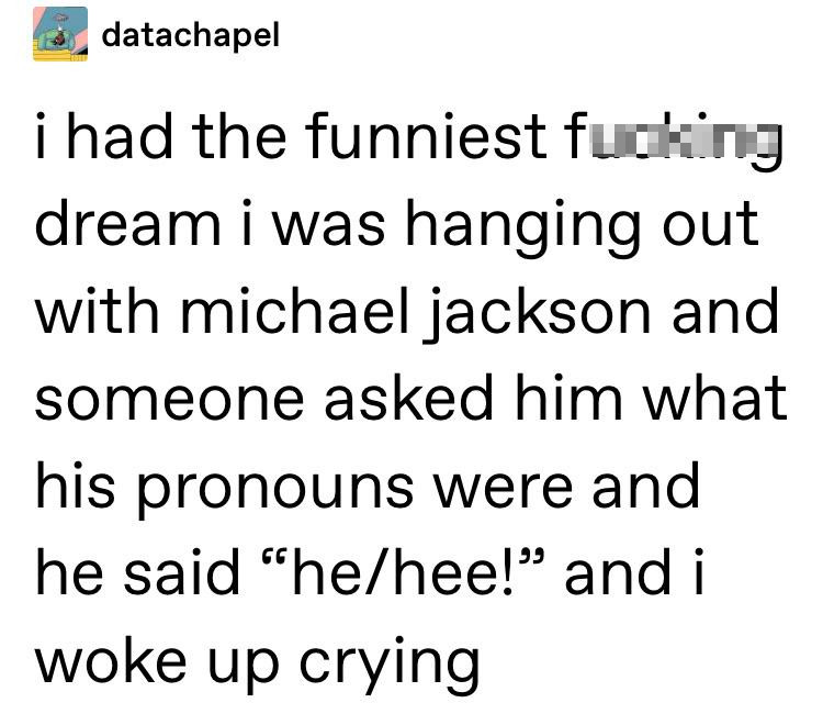 angle - datachapel i had the funniest fucking dream i was hanging out with michael jackson and someone asked him what his pronouns were and he said hehee! and i woke up crying