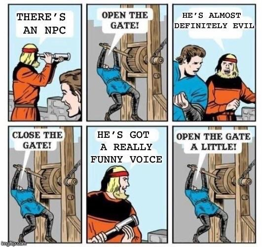 dungeons and dragons - open the gates meme - There'S An Npc Open The Gate! He'S Almost Definitely Evil Wen Close The Gate! He'S Got A Really Funny Voice Open The Gate A Little! melip.com