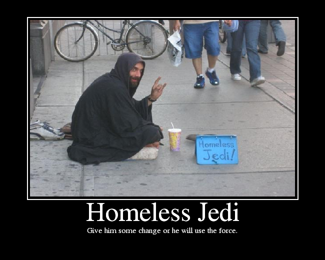 Give him some change or he will use the force.