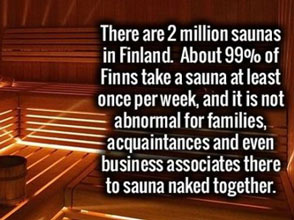99% of finns take a steam bath once a week sometimes with family or business partners