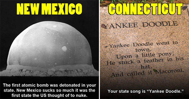 funny pics to piss of each state | big yec - New Mexico The first atomic bomb was detonated in your state. New Mexico sucks so much it was the first state the Us thought of to nuke. | grass - Connecticut Yankee Doodle. Yankee Doodle went to .. town, Upon