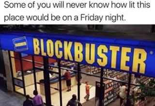 a meme with a blockbuster store front full of people with text about some people will never know how crowded it would be on friday nights