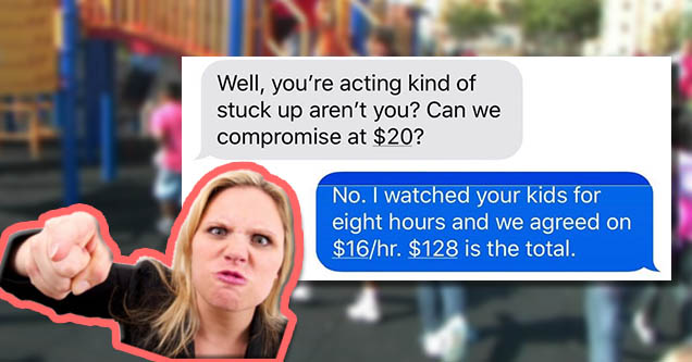 Mad mother. Texts from mad mom and babysitter about money. | Well, you're acting kind of stuck up aren't you? Can we compromise at $20? No. I watched your kids for eight hours and we agreed on $16hr. $128 is the total.