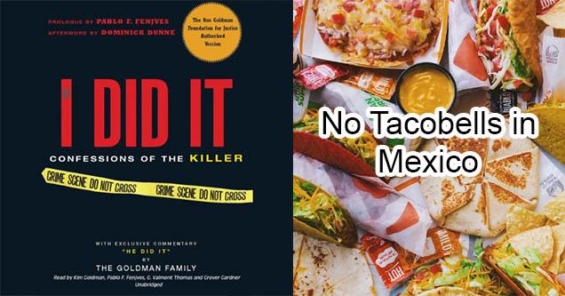 I did it. OJ Simpson book. Taco bell food. No tacobells in mexico.
